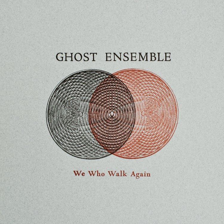 Ghost Ensemble - We Who Walk Again